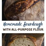 "Two photo collage for Pinterest separated by a white banner reading ""Homemade Sourdough with All Purpose Flour"". The top photo shows a closeup of a round loaf of bread and the bottom photo shows a slice of bread in front of the loaf sitting on a wooden cutting board."